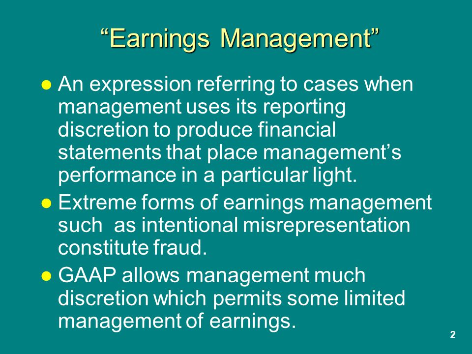 2 Earnings Management An expression referring to cases when management uses its reporting discretion to produce financial statements that place management's performance in a particular light.