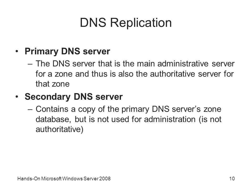 Hands-On Microsoft Windows Server DNS Replication Primary DNS server –The DNS server that is the main administrative server for a zone and thus is also the authoritative server for that zone Secondary DNS server –Contains a copy of the primary DNS server's zone database, but is not used for administration (is not authoritative)