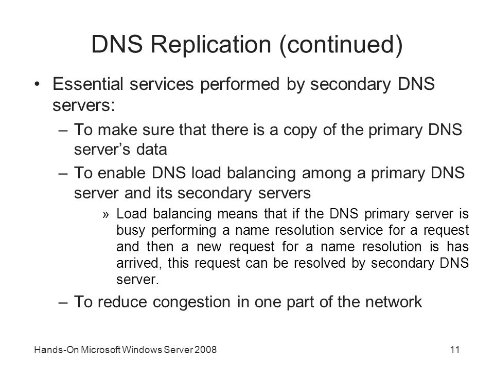 Hands-On Microsoft Windows Server DNS Replication (continued) Essential services performed by secondary DNS servers: –To make sure that there is a copy of the primary DNS server's data –To enable DNS load balancing among a primary DNS server and its secondary servers »Load balancing means that if the DNS primary server is busy performing a name resolution service for a request and then a new request for a name resolution is has arrived, this request can be resolved by secondary DNS server.