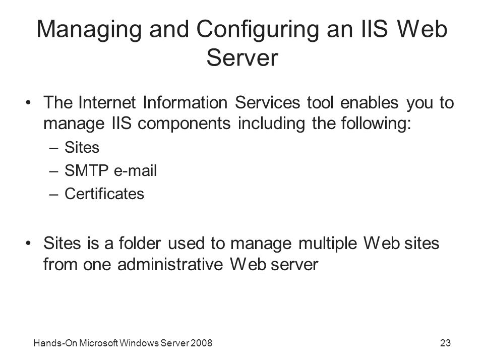 Hands-On Microsoft Windows Server Managing and Configuring an IIS Web Server The Internet Information Services tool enables you to manage IIS components including the following: –Sites –SMTP  –Certificates Sites is a folder used to manage multiple Web sites from one administrative Web server