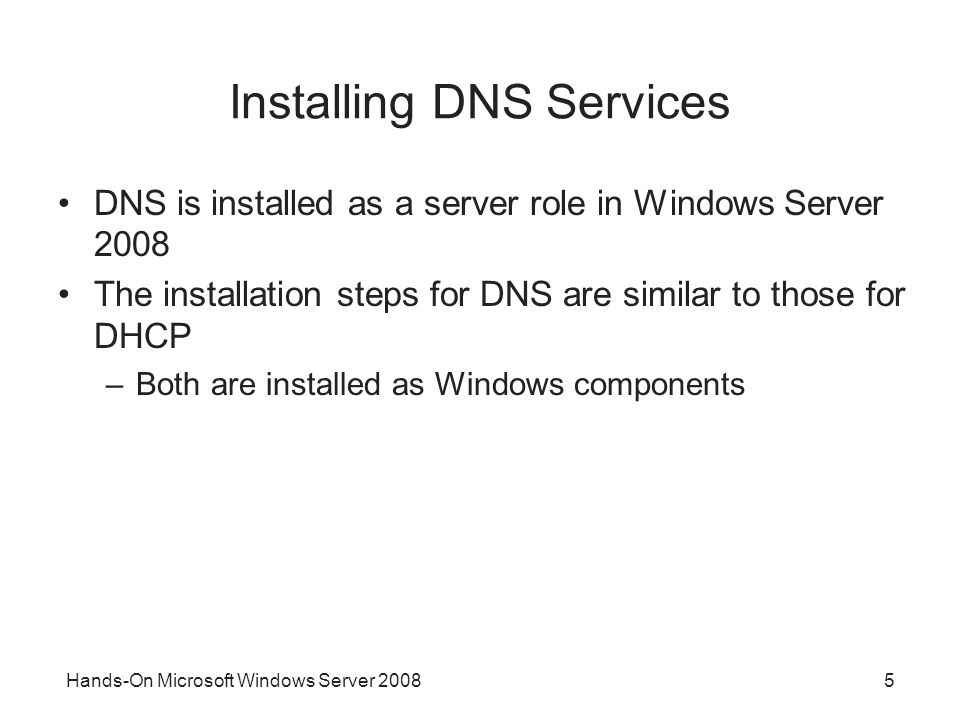 Hands-On Microsoft Windows Server Installing DNS Services DNS is installed as a server role in Windows Server 2008 The installation steps for DNS are similar to those for DHCP –Both are installed as Windows components