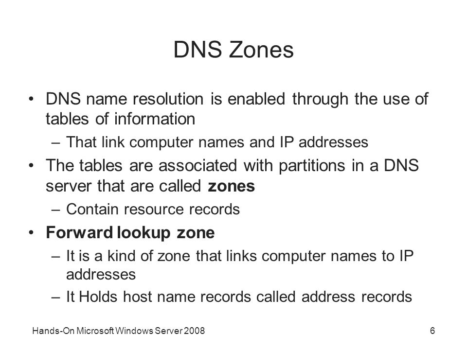 Hands-On Microsoft Windows Server DNS Zones DNS name resolution is enabled through the use of tables of information –That link computer names and IP addresses The tables are associated with partitions in a DNS server that are called zones –Contain resource records Forward lookup zone –It is a kind of zone that links computer names to IP addresses –It Holds host name records called address records