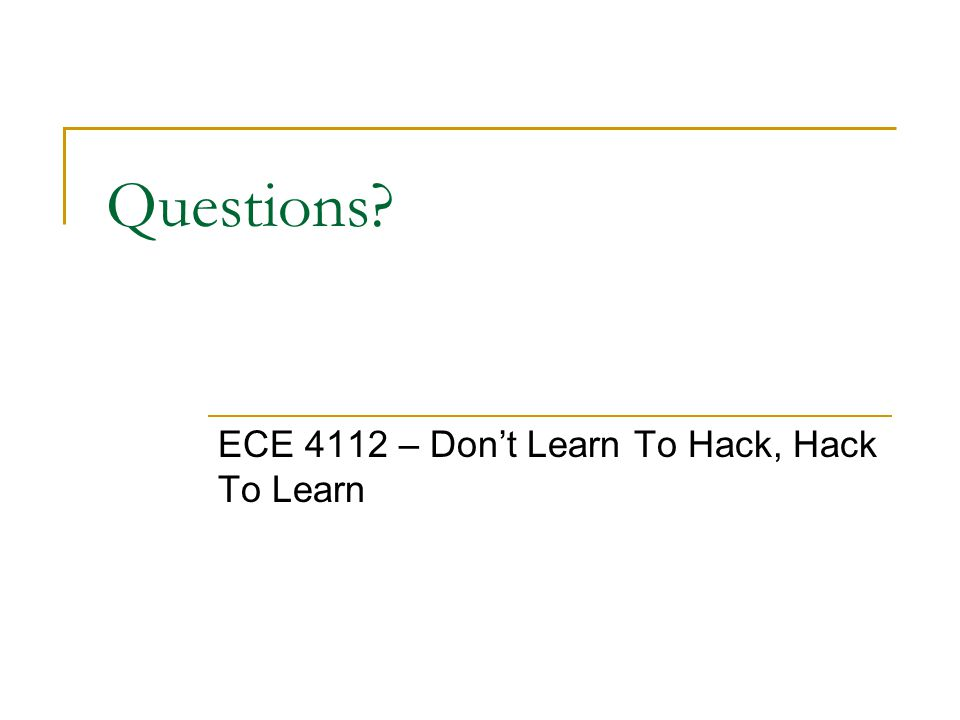 Questions ECE 4112 – Don't Learn To Hack, Hack To Learn