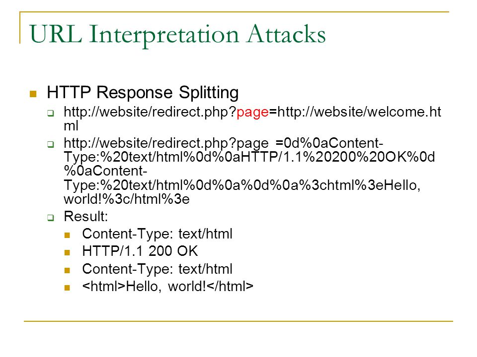 URL Interpretation Attacks HTTP Response Splitting    page=  ml    page =0d%0aContent- Type:%20text/html%0d%0aHTTP/1.1%20200%20OK%0d %0aContent- Type:%20text/html%0d%0a%0d%0a%3chtml%3eHello, world!%3c/html%3e  Result: Content-Type: text/html HTTP/ OK Content-Type: text/html Hello, world!