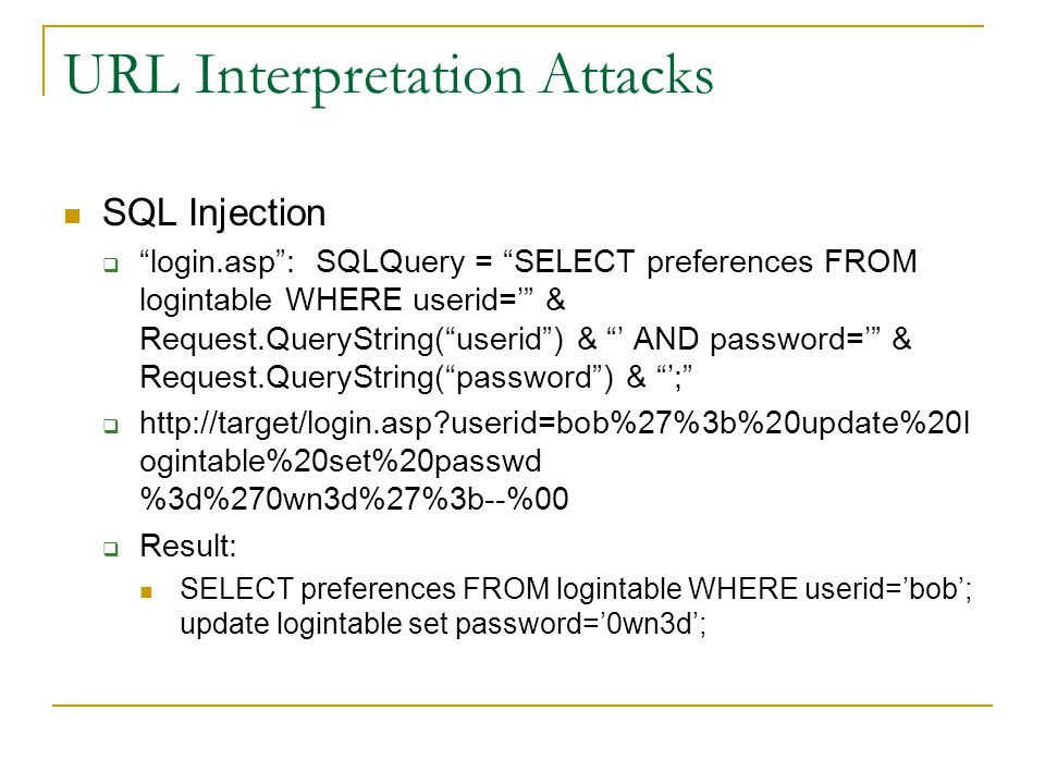 URL Interpretation Attacks SQL Injection  login.asp : SQLQuery = SELECT preferences FROM logintable WHERE userid=' & Request.QueryString( userid ) & ' AND password=' & Request.QueryString( password ) & ';    userid=bob%27%3b%20update%20l ogintable%20set%20passwd %3d%270wn3d%27%3b--%00  Result: SELECT preferences FROM logintable WHERE userid='bob'; update logintable set password='0wn3d';