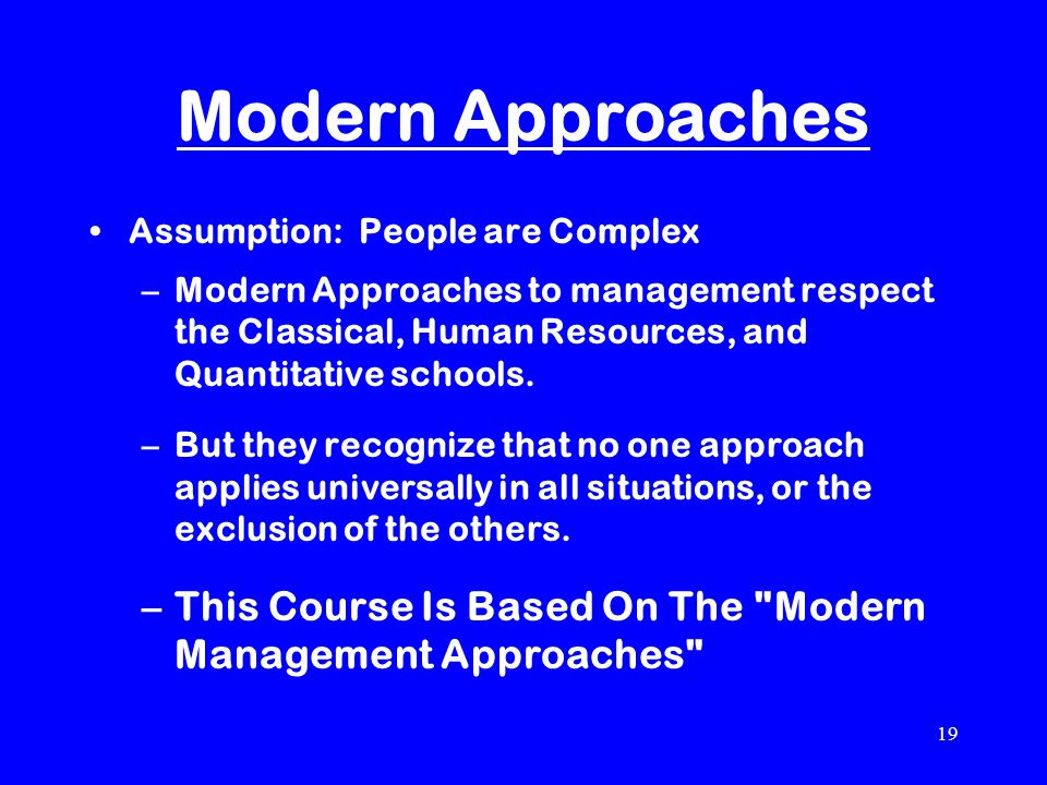 19 Modern Approaches Assumption: People are Complex –Modern Approaches to management respect the Classical, Human Resources, and Quantitative schools.