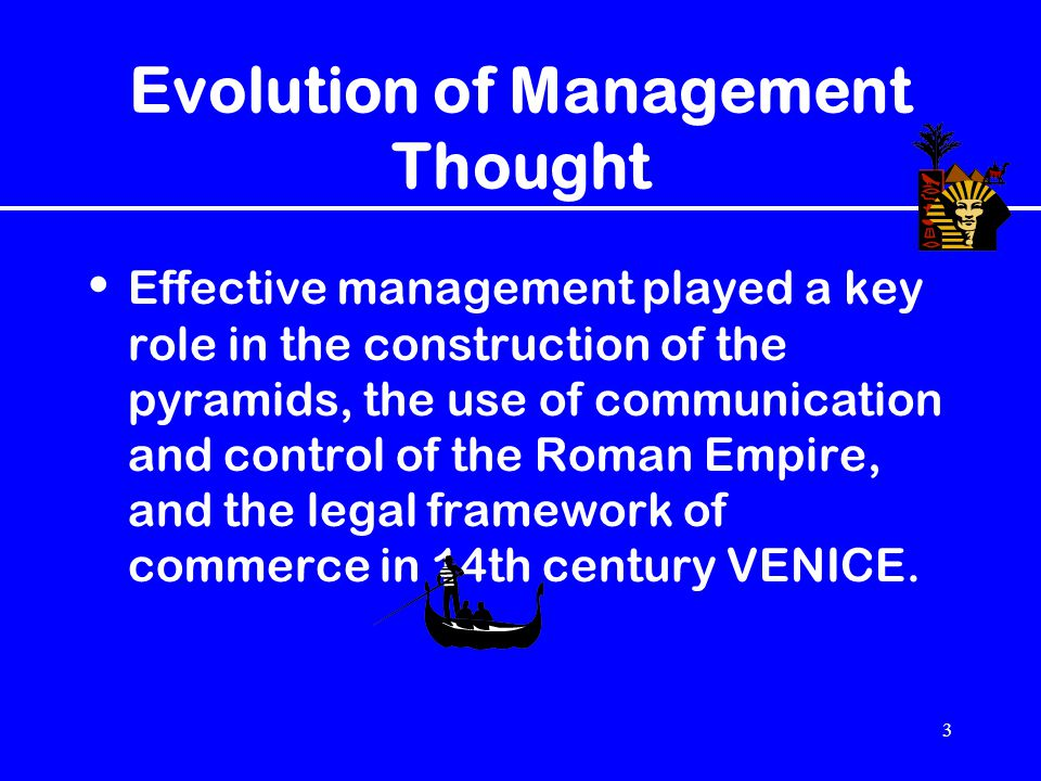 3 Evolution of Management Thought Effective management played a key role in the construction of the pyramids, the use of communication and control of
