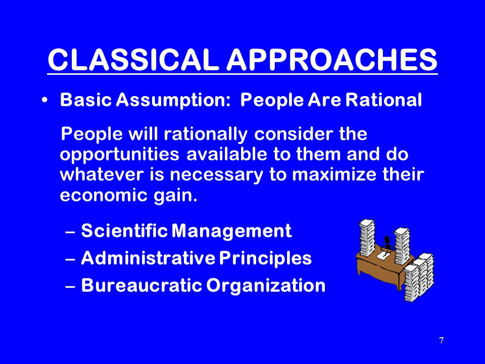 7 CLASSICAL APPROACHES Basic Assumption: People Are Rational People will rationally consider the opportunities available to them and do whatever is ne