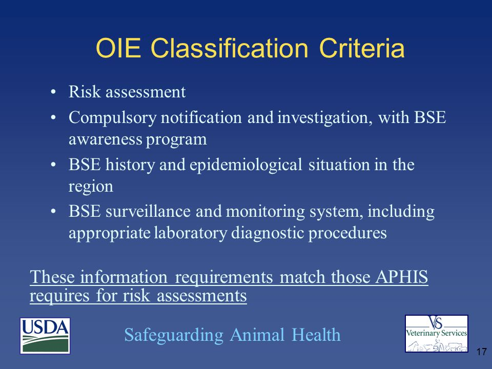 Safeguarding Animal Health 17 OIE Classification Criteria Risk assessment Compulsory notification and investigation, with BSE awareness program BSE history and epidemiological situation in the region BSE surveillance and monitoring system, including appropriate laboratory diagnostic procedures These information requirements match those APHIS requires for risk assessments