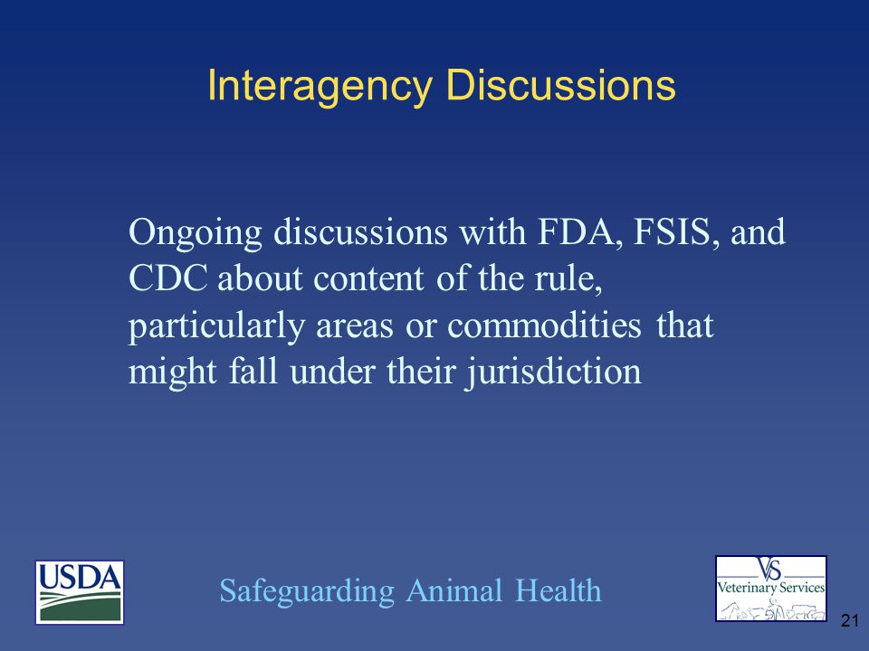Safeguarding Animal Health 21 Interagency Discussions Ongoing discussions with FDA, FSIS, and CDC about content of the rule, particularly areas or commodities that might fall under their jurisdiction