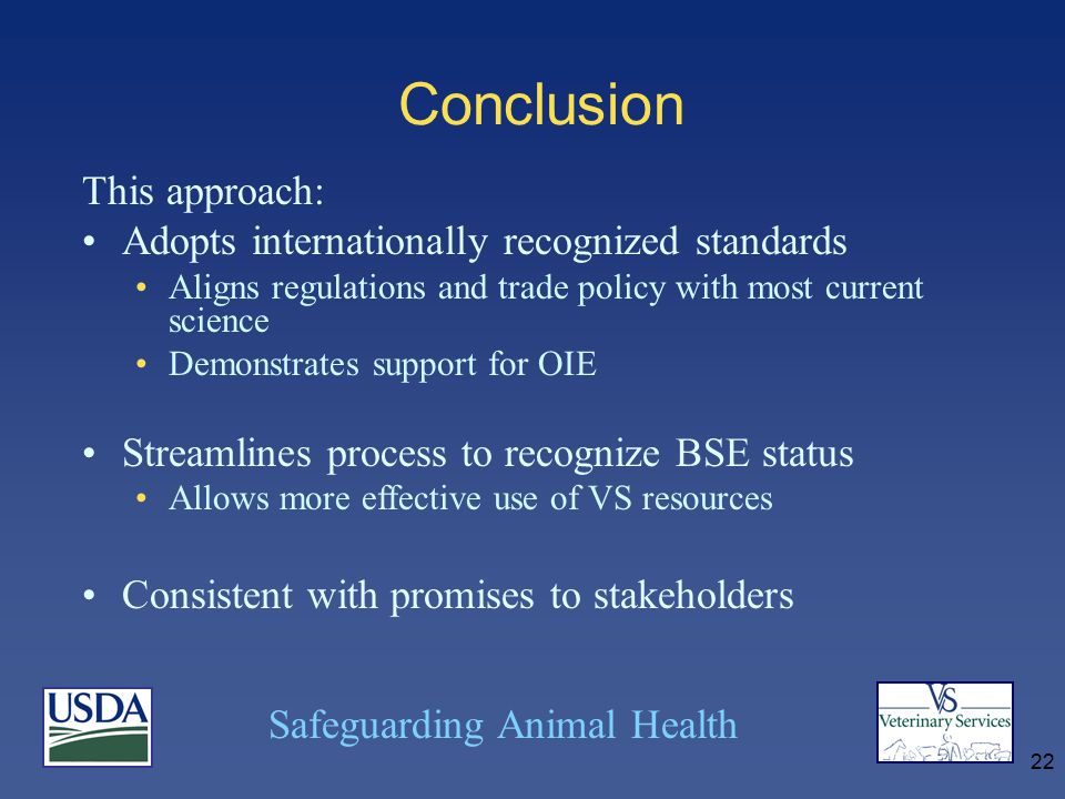 Safeguarding Animal Health 22 Conclusion This approach: Adopts internationally recognized standards Aligns regulations and trade policy with most current science Demonstrates support for OIE Streamlines process to recognize BSE status Allows more effective use of VS resources Consistent with promises to stakeholders