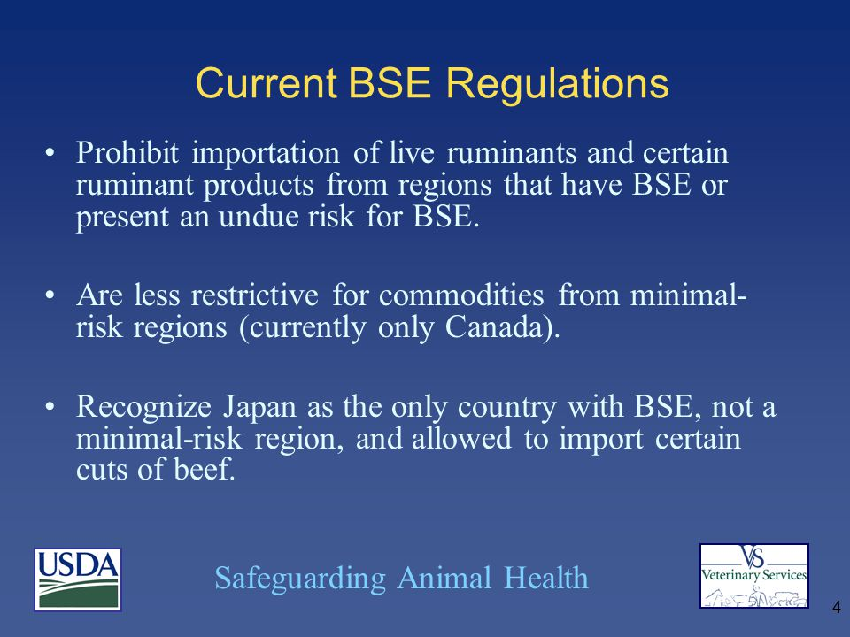 Safeguarding Animal Health 4 Current BSE Regulations Prohibit importation of live ruminants and certain ruminant products from regions that have BSE or present an undue risk for BSE.