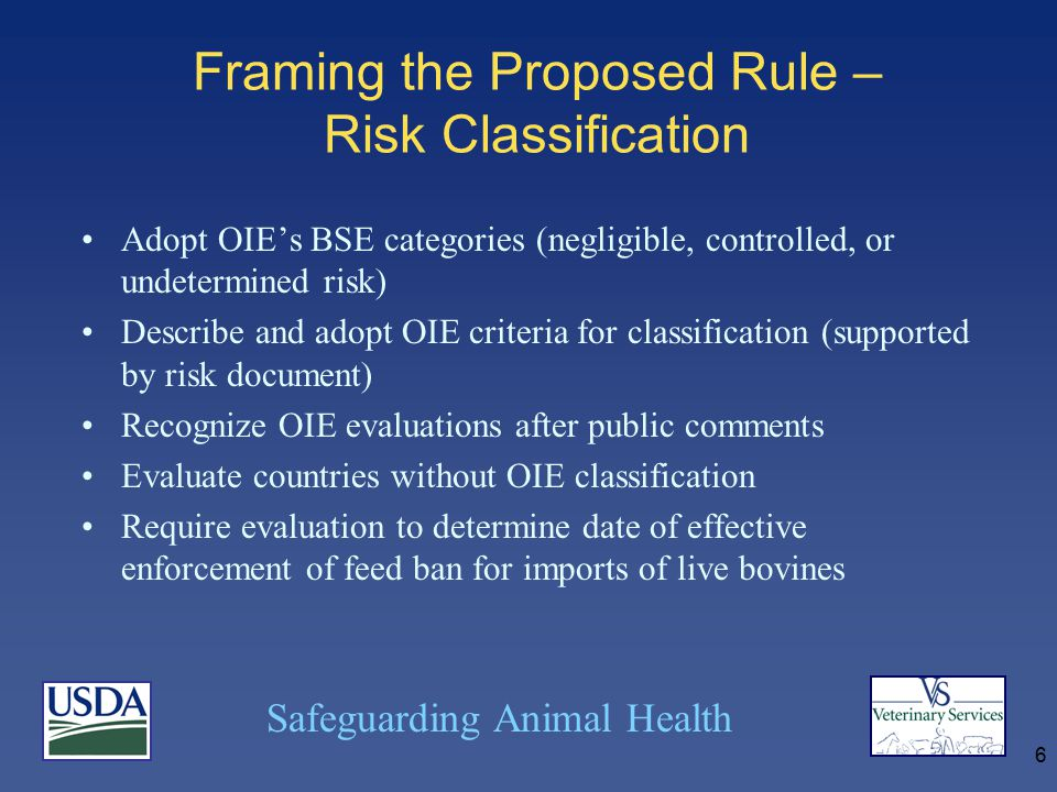 Safeguarding Animal Health 6 Framing the Proposed Rule – Risk Classification Adopt OIE's BSE categories (negligible, controlled, or undetermined risk) Describe and adopt OIE criteria for classification (supported by risk document) Recognize OIE evaluations after public comments Evaluate countries without OIE classification Require evaluation to determine date of effective enforcement of feed ban for imports of live bovines