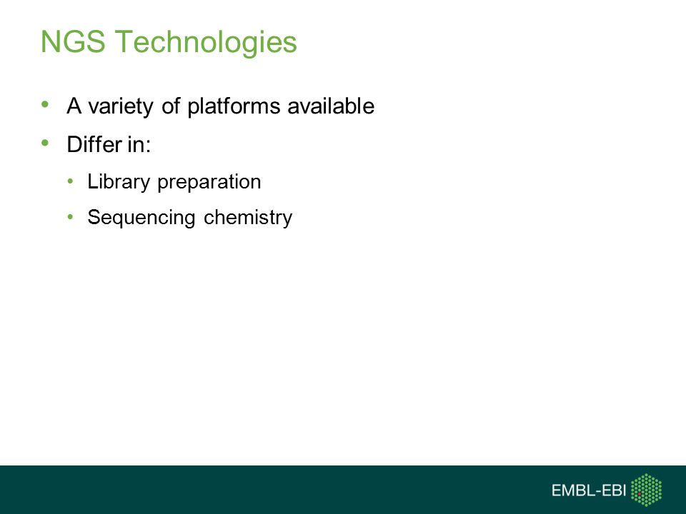 NGS Technologies A variety of platforms available Differ in: Library preparation Sequencing chemistry