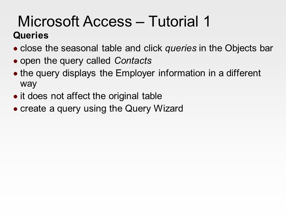 Microsoft Access – Tutorial 1 Queries close the seasonal table and click queries in the Objects bar open the query called Contacts the query displays the Employer information in a different way it does not affect the original table create a query using the Query Wizard
