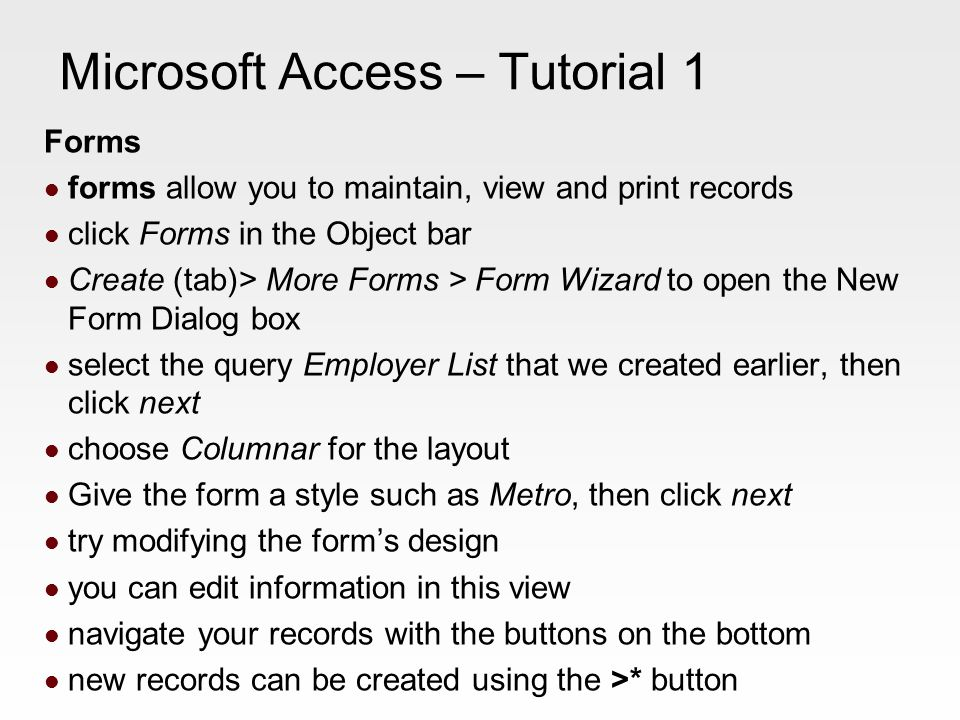 Microsoft Access – Tutorial 1 Forms forms allow you to maintain, view and print records click Forms in the Object bar Create (tab)> More Forms > Form Wizard to open the New Form Dialog box select the query Employer List that we created earlier, then click next choose Columnar for the layout Give the form a style such as Metro, then click next try modifying the form's design you can edit information in this view navigate your records with the buttons on the bottom new records can be created using the >* button
