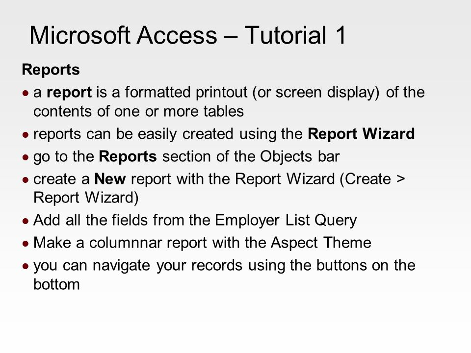 Microsoft Access – Tutorial 1 Reports a report is a formatted printout (or screen display) of the contents of one or more tables reports can be easily created using the Report Wizard go to the Reports section of the Objects bar create a New report with the Report Wizard (Create > Report Wizard) Add all the fields from the Employer List Query Make a columnnar report with the Aspect Theme you can navigate your records using the buttons on the bottom