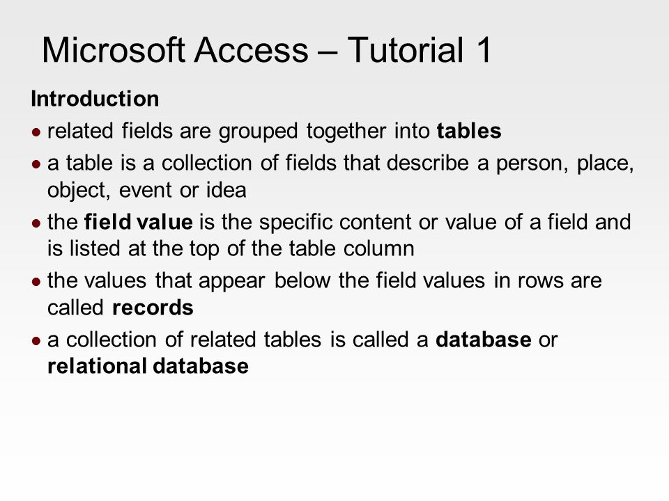 Microsoft Access – Tutorial 1 Introduction related fields are grouped together into tables a table is a collection of fields that describe a person, place, object, event or idea the field value is the specific content or value of a field and is listed at the top of the table column the values that appear below the field values in rows are called records a collection of related tables is called a database or relational database