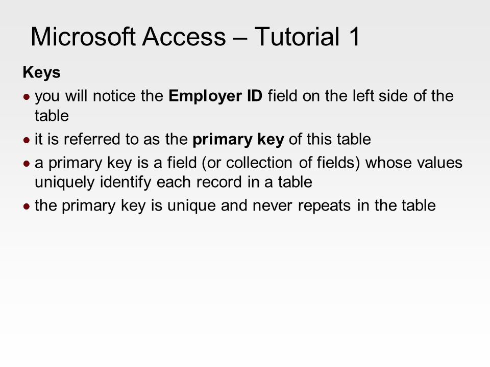 Microsoft Access – Tutorial 1 Keys you will notice the Employer ID field on the left side of the table it is referred to as the primary key of this table a primary key is a field (or collection of fields) whose values uniquely identify each record in a table the primary key is unique and never repeats in the table