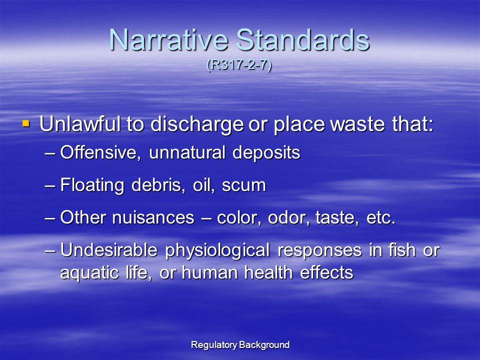 Regulatory Background Narrative Standards (R317-2-7)  Unlawful to discharge or place waste that: –Offensive, unnatural deposits –Floating debris, oil, scum –Other nuisances – color, odor, taste, etc.