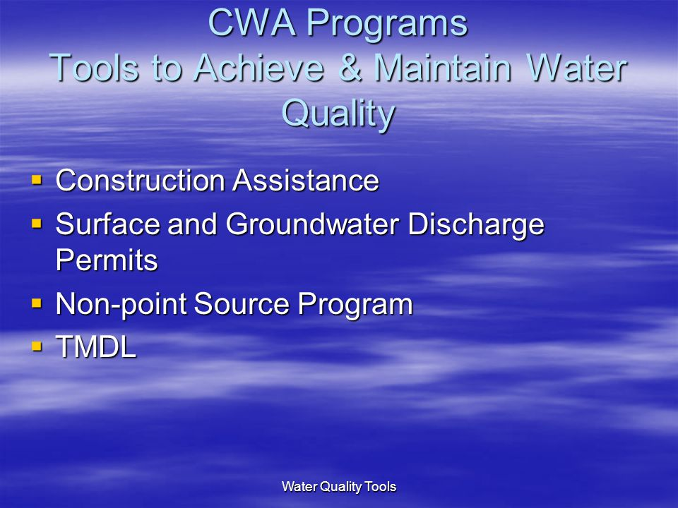Water Quality Tools CWA Programs Tools to Achieve & Maintain Water Quality  Construction Assistance  Surface and Groundwater Discharge Permits  Non-point Source Program  TMDL