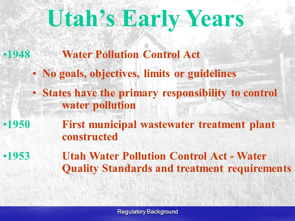 Regulatory Background 1948Water Pollution Control Act No goals, objectives, limits or guidelines States have the primary responsibility to control water pollution 1950First municipal wastewater treatment plant constructed 1953 Utah Water Pollution Control Act - Water Quality Standards and treatment requirements Utah's Early Years