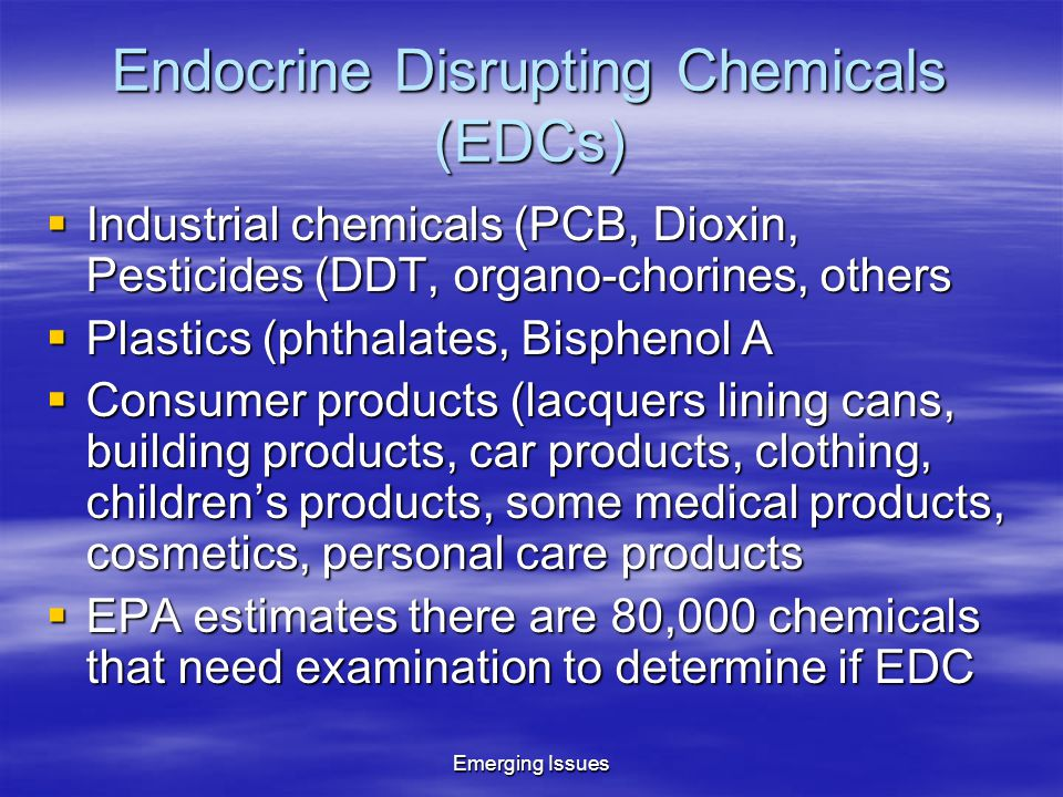 Endocrine Disrupting Chemicals (EDCs)  Industrial chemicals (PCB, Dioxin, Pesticides (DDT, organo-chorines, others  Plastics (phthalates, Bisphenol A  Consumer products (lacquers lining cans, building products, car products, clothing, children's products, some medical products, cosmetics, personal care products  EPA estimates there are 80,000 chemicals that need examination to determine if EDC