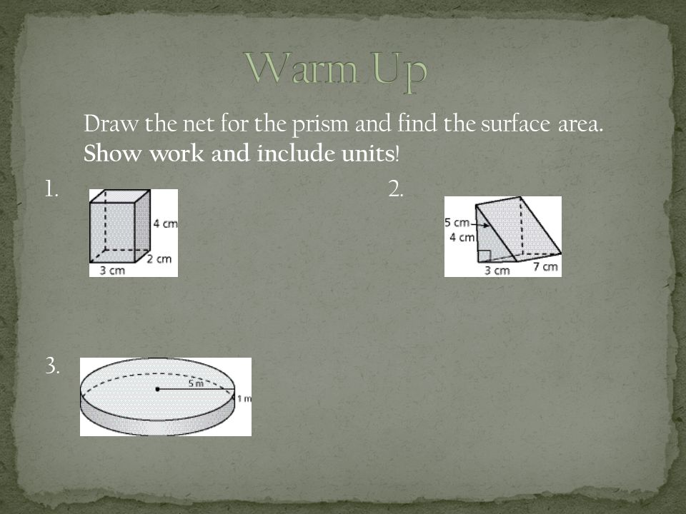 Draw the net for the prism and find the surface area. Show work and include units !