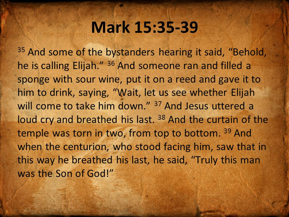 Mark 15: And some of the bystanders hearing it said, Behold, he is calling Elijah. 36 And someone ran and filled a sponge with sour wine, put it on a reed and gave it to him to drink, saying, Wait, let us see whether Elijah will come to take him down. 37 And Jesus uttered a loud cry and breathed his last.