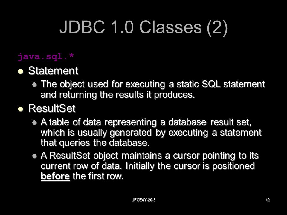 UFCE4Y JDBC 1.0 Classes (2) java.sql.* Statement Statement The object used for executing a static SQL statement and returning the results it produces.