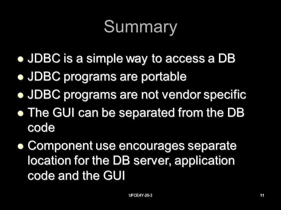 UFCE4Y Summary JDBC is a simple way to access a DB JDBC is a simple way to access a DB JDBC programs are portable JDBC programs are portable JDBC programs are not vendor specific JDBC programs are not vendor specific The GUI can be separated from the DB code The GUI can be separated from the DB code Component use encourages separate location for the DB server, application code and the GUI Component use encourages separate location for the DB server, application code and the GUI