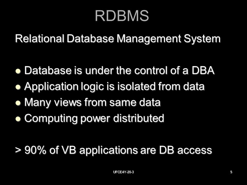 UFCE4Y RDBMS Relational Database Management System Database is under the control of a DBA Database is under the control of a DBA Application logic is isolated from data Application logic is isolated from data Many views from same data Many views from same data Computing power distributed Computing power distributed > 90% of VB applications are DB access