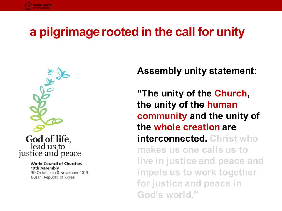 a pilgrimage rooted in the call for unity Assembly unity statement: The unity of the Church, the unity of the human community and the unity of the whole creation are interconnected.