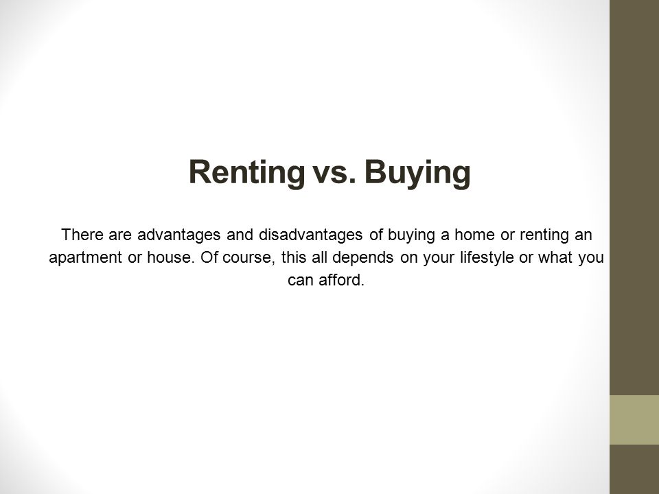 advantages and disadvantages of buying and renting a house When making the decision to buy or rent, there are many things to consider many of us have been renters our entire lives, but are ready to make the leap and become a homeowner before making the decision to invest in real estate, consider the following advantages and disadvantages to see what makes.