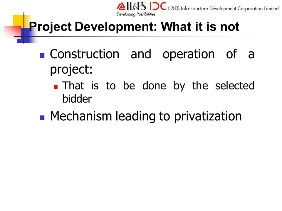 Project Development: What it is not Construction and operation of a project: That is to be done by the selected bidder Mechanism leading to privatization