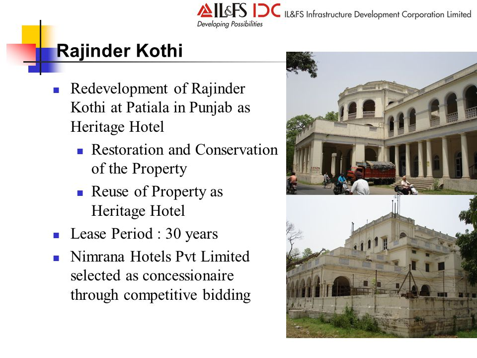 Rajinder Kothi Redevelopment of Rajinder Kothi at Patiala in Punjab as Heritage Hotel Restoration and Conservation of the Property Reuse of Property as Heritage Hotel Lease Period : 30 years Nimrana Hotels Pvt Limited selected as concessionaire through competitive bidding