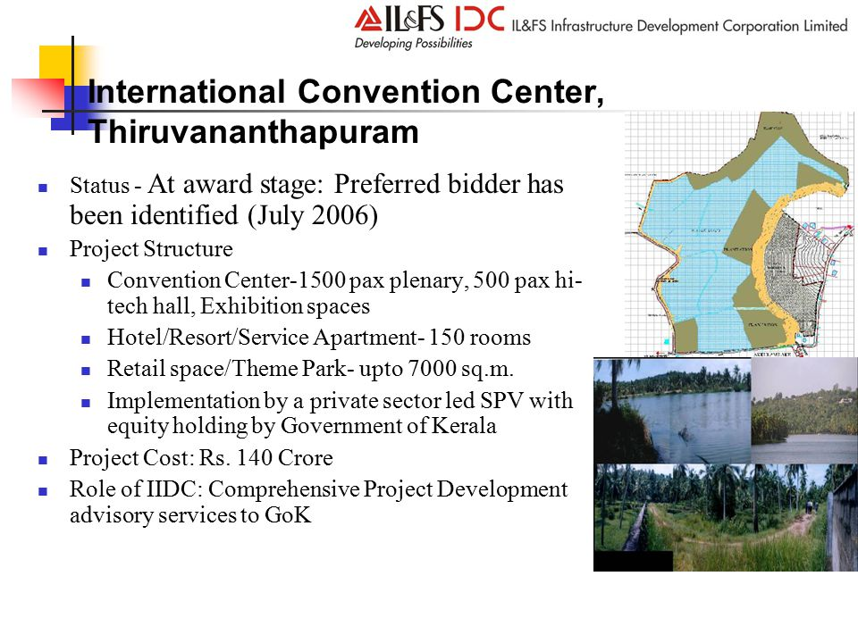 International Convention Center, Thiruvananthapuram Status - At award stage: Preferred bidder has been identified (July 2006) Project Structure Convention Center-1500 pax plenary, 500 pax hi- tech hall, Exhibition spaces Hotel/Resort/Service Apartment- 150 rooms Retail space/Theme Park- upto 7000 sq.m.