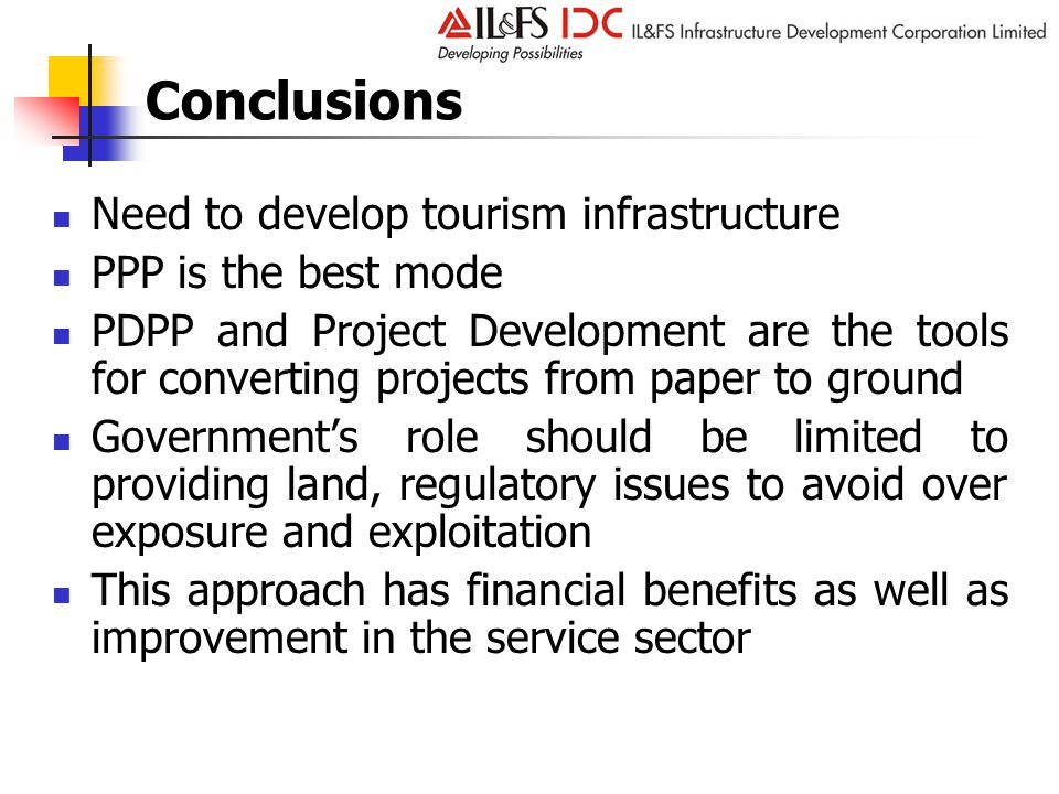 Conclusions Need to develop tourism infrastructure PPP is the best mode PDPP and Project Development are the tools for converting projects from paper to ground Government's role should be limited to providing land, regulatory issues to avoid over exposure and exploitation This approach has financial benefits as well as improvement in the service sector