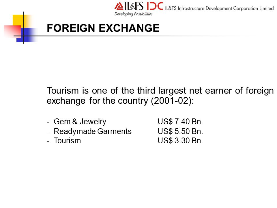FOREIGN EXCHANGE Tourism is one of the third largest net earner of foreign exchange for the country (2001-02): - Gem & JewelryUS$ 7.40 Bn.