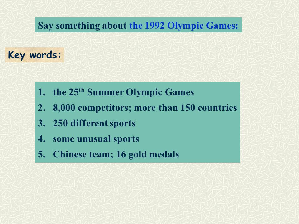 Say something about the 1992 Olympic Games: Key words: 1.the 25 th Summer Olympic Games 2.8,000 competitors; more than 150 countries different sports 4.some unusual sports 5.Chinese team; 16 gold medals