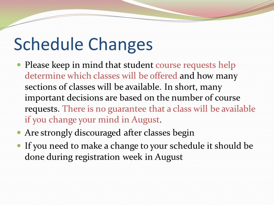 Schedule Changes Please keep in mind that student course requests help determine which classes will be offered and how many sections of classes will be available.