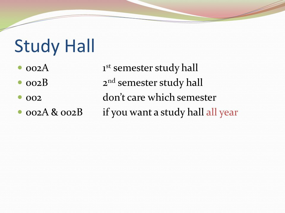 Study Hall 002A 1 st semester study hall 002B 2 nd semester study hall 002don't care which semester 002A & 002Bif you want a study hall all year