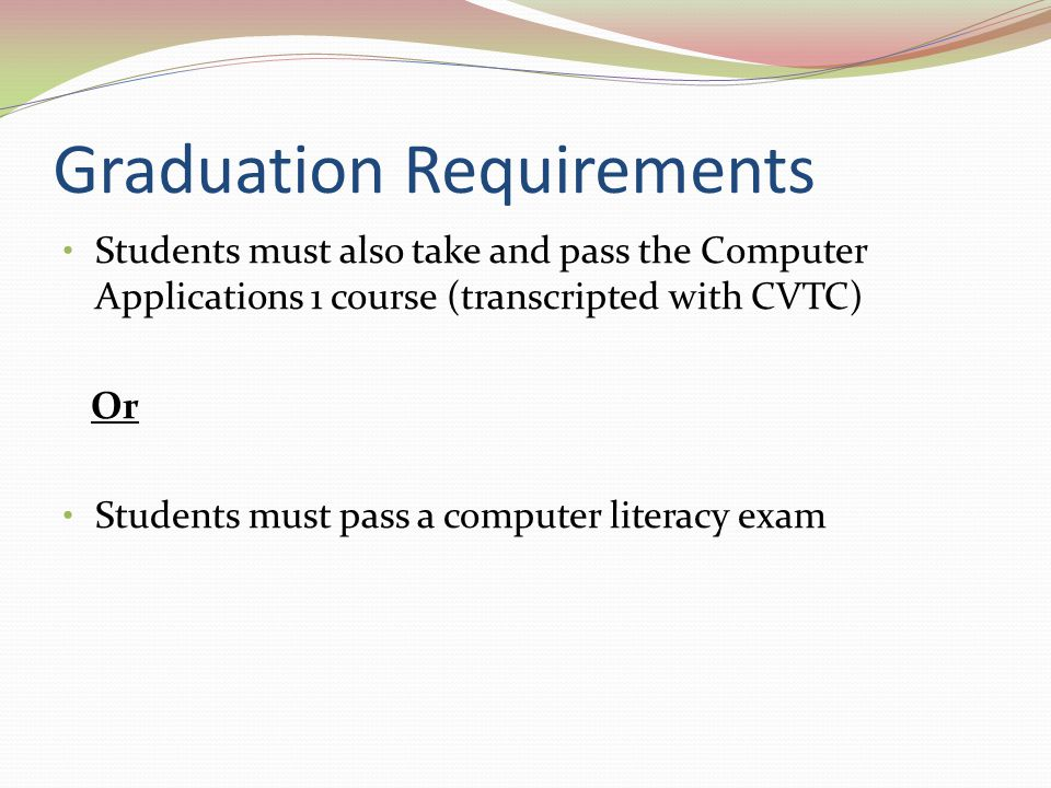 Graduation Requirements Students must also take and pass the Computer Applications 1 course (transcripted with CVTC) Or Students must pass a computer literacy exam
