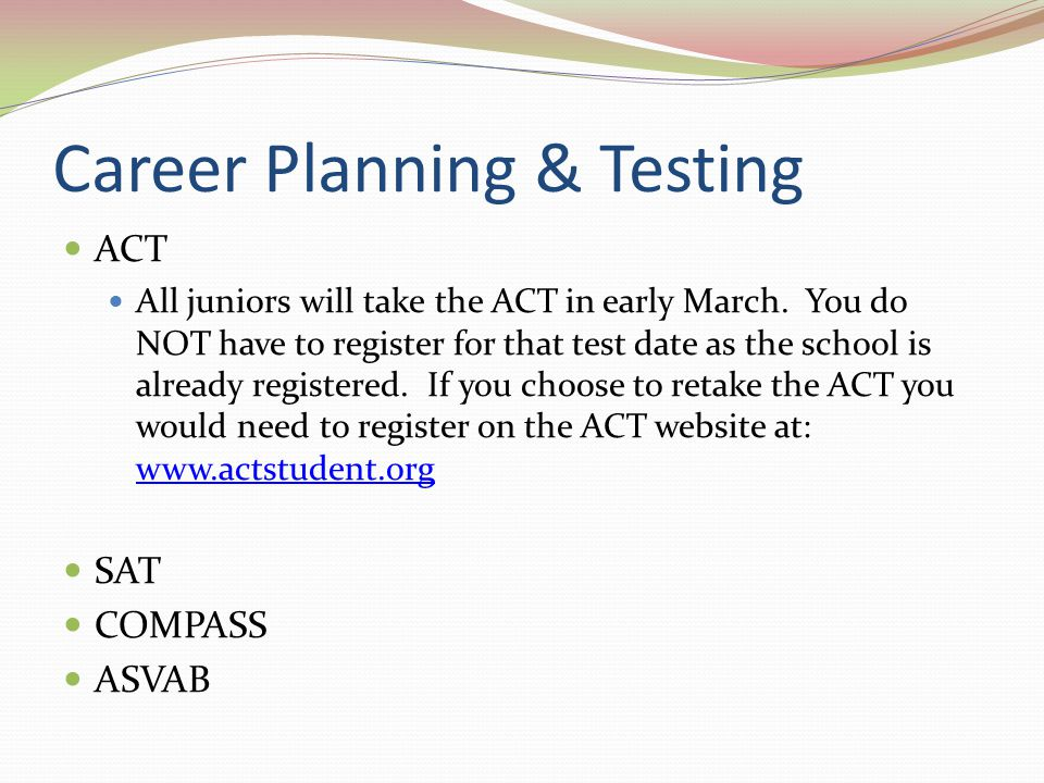 Career Planning & Testing ACT All juniors will take the ACT in early March.