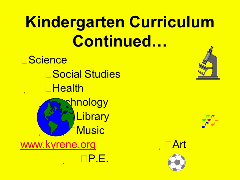 Kindergarten Curriculum Continued…  Science  Social Studies  Health  Technology  Library  Music      Art   P.E.