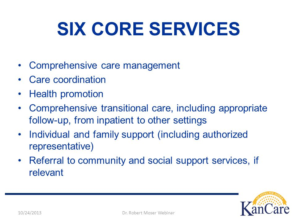 Comprehensive care management Care coordination Health promotion Comprehensive transitional care, including appropriate follow-up, from inpatient to other settings Individual and family support (including authorized representative) Referral to community and social support services, if relevant SIX CORE SERVICES 10/24/2013Dr.