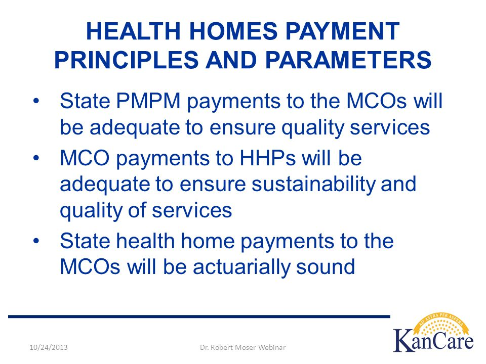 HEALTH HOMES PAYMENT PRINCIPLES AND PARAMETERS State PMPM payments to the MCOs will be adequate to ensure quality services MCO payments to HHPs will be adequate to ensure sustainability and quality of services State health home payments to the MCOs will be actuarially sound 10/24/2013Dr.