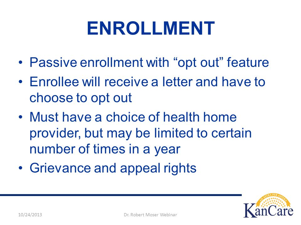 ENROLLMENT Passive enrollment with opt out feature Enrollee will receive a letter and have to choose to opt out Must have a choice of health home provider, but may be limited to certain number of times in a year Grievance and appeal rights 10/24/2013Dr.