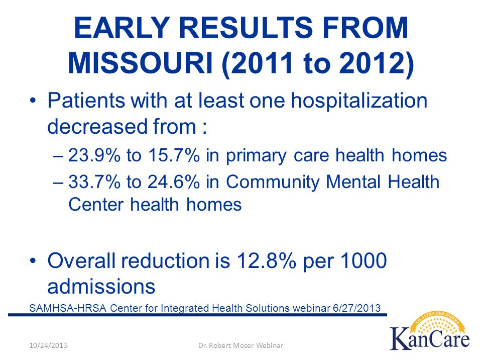 EARLY RESULTS FROM MISSOURI (2011 to 2012) Patients with at least one hospitalization decreased from : –23.9% to 15.7% in primary care health homes –33.7% to 24.6% in Community Mental Health Center health homes Overall reduction is 12.8% per 1000 admissions SAMHSA-HRSA Center for Integrated Health Solutions webinar 6/27/ /24/2013Dr.