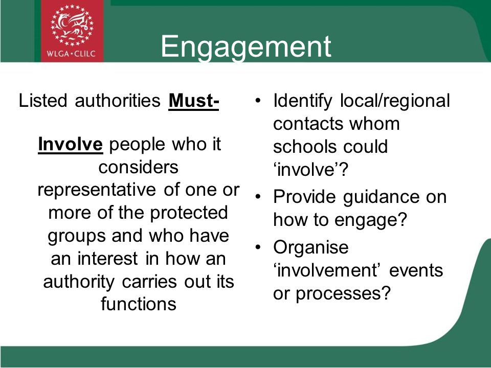 Engagement Listed authorities Must- Involve people who it considers representative of one or more of the protected groups and who have an interest in how an authority carries out its functions Identify local/regional contacts whom schools could 'involve'.